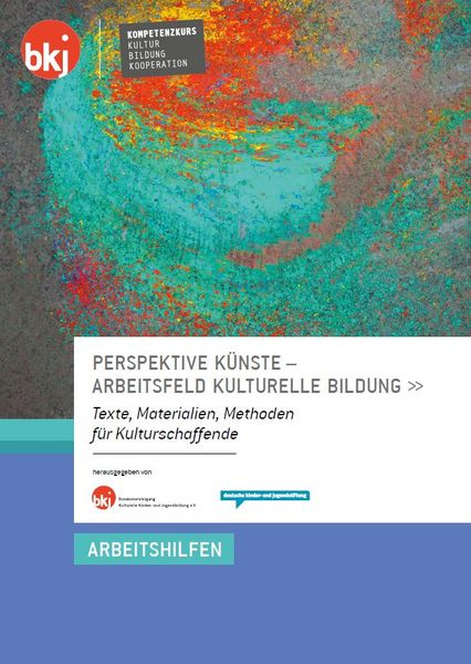 Perspektive Künste – Arbeitsfeld Kulturelle Bildung. Texte, Materialien, Methoden für Kulturschaffende