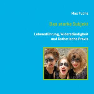 Titelbild Fachbuch Das starke Subjekt. Lebensführung, Widerständigkeit und ästhetische Praxis